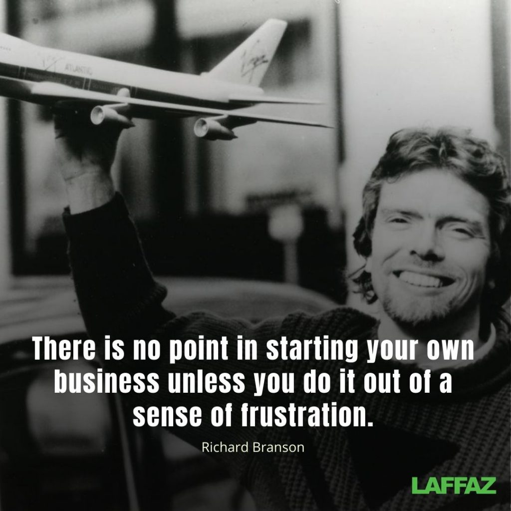 """There is no point of starting your own business unless you do it out of a sense of frustration."" - Richard Branson"