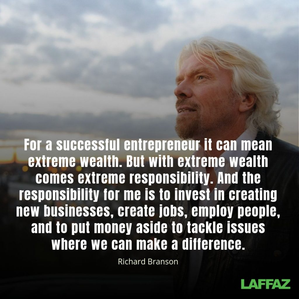 """For a successful entrepreneur it can mean extreme wealth. But with extreme wealth comes extreme responsibility. And the responsibility for me is to invest in creating new businesses, create jobs, employ people, and to put money aside to tackle issues where we can make a difference."" - Richard Branson"