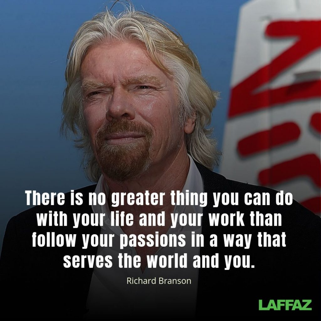 """There is no greater thing you can do with your life and your work than follow your passions in a way that serves the world and you."" -Richard Branson"