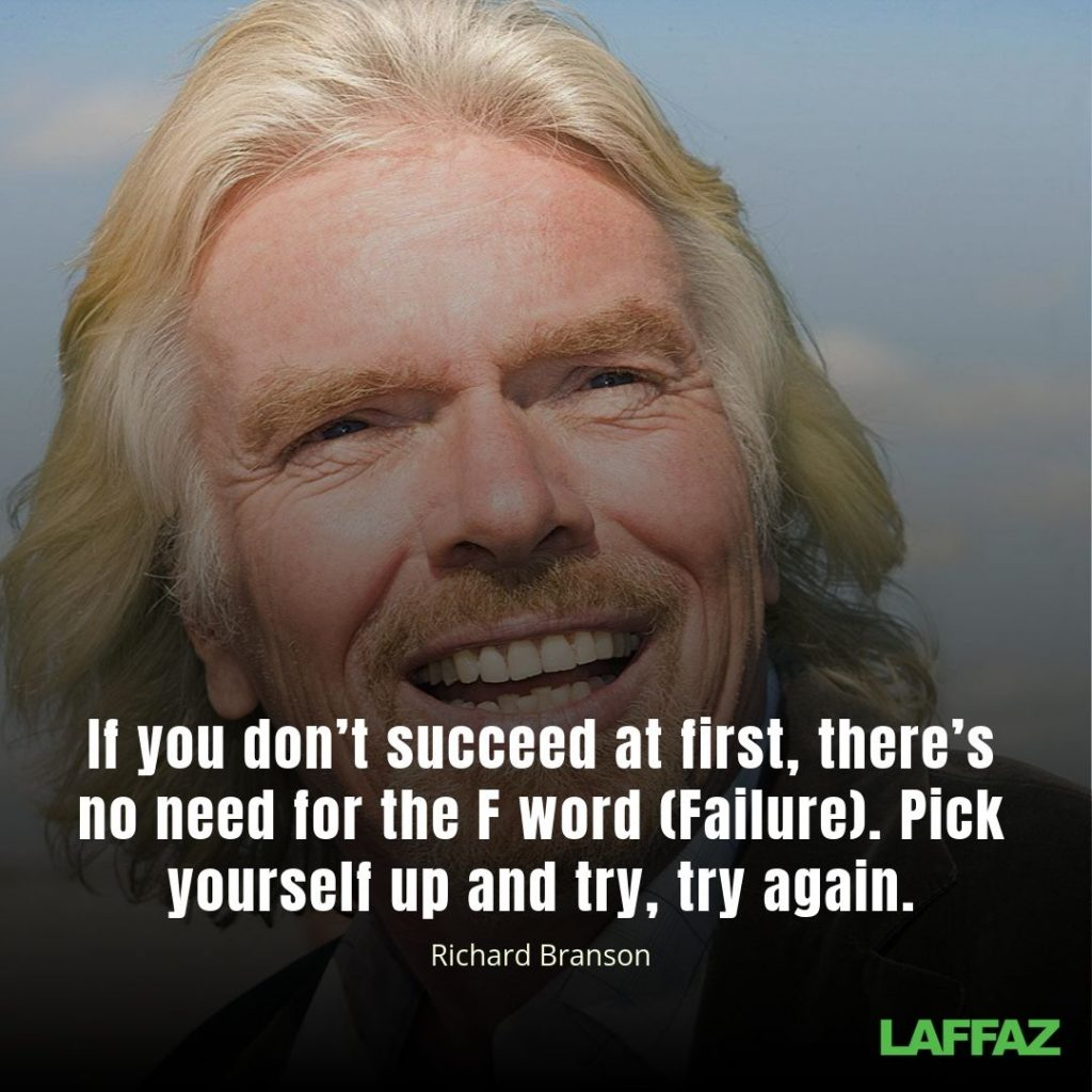 """If you don't succeed at first, there's no need for the F word (Failure). Pick yourself up and try, try again."" - Richard Branson"