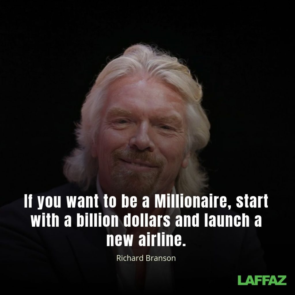 """If you want to be a Millionaire, start with a billion dollars and launch a new airline."" - Richard Branson"