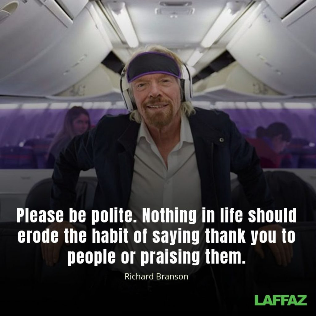 """Please be polite. Nothing in life should erode the habit of saying thank you to people or praising them."" - Richard Branson"