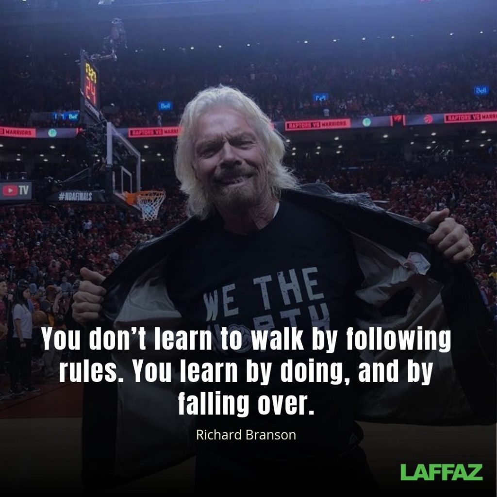 """You don't learn to walk by following rules. You learn by doing, and by falling over.""  - Richard Branson"