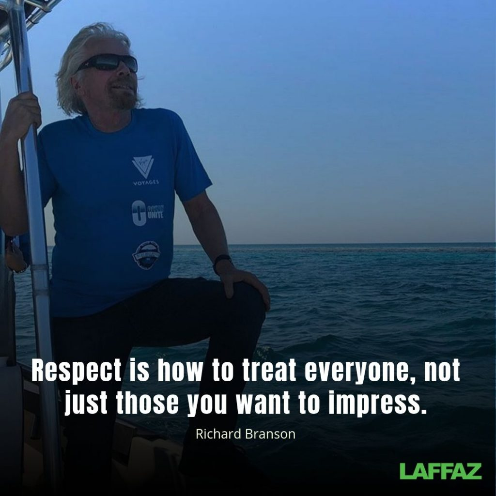 """Respect is how to treat everyone, not just those you want to impress. ""- Richard Branson"