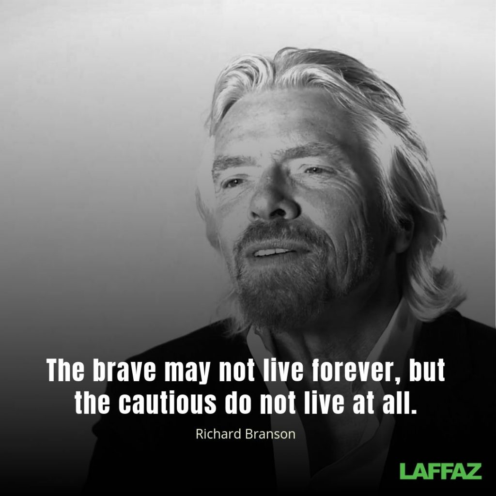 """The brave may not live forever, but the cautious do not live at all.""  - Richard Branson"