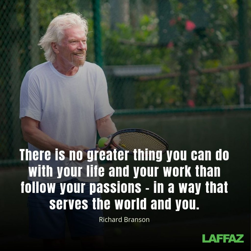 """There is no greater thing you can do with your life and your work than follow your passions – in a way that serves the world and you."" -Richard Branson"