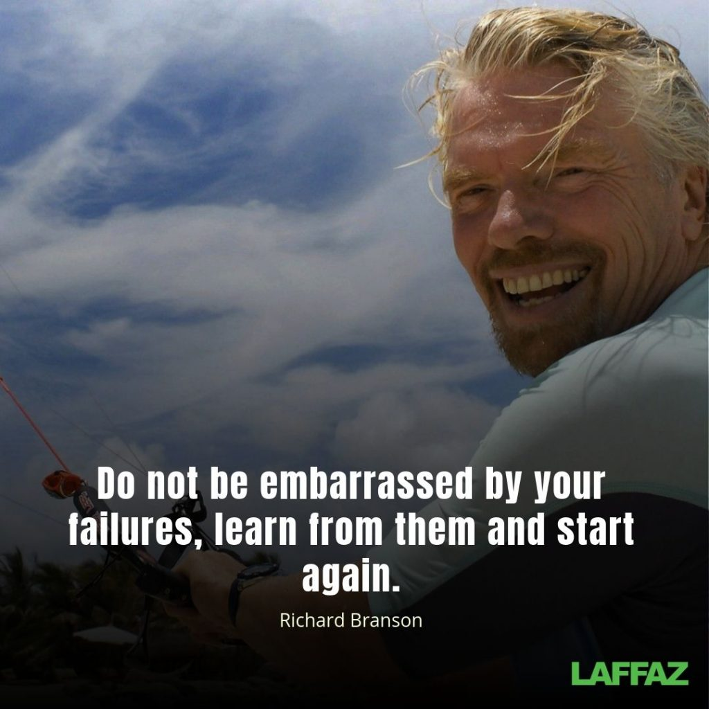 """Do not be embarrassed by your failures, learn from them and start again. ""- Richard Branson"