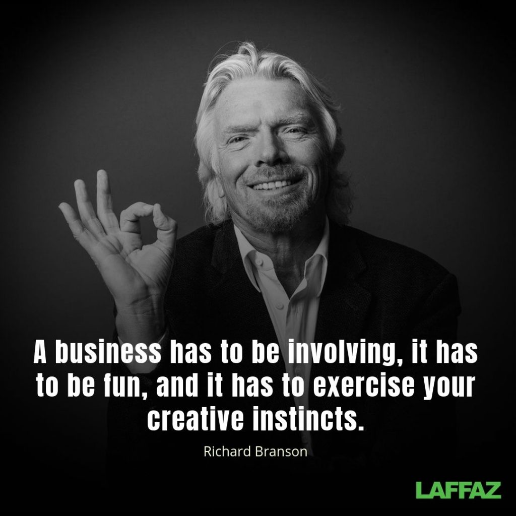 """A business has to be involving, it has to be fun, and it has to exercise your creative instincts."" - Richard Branson"