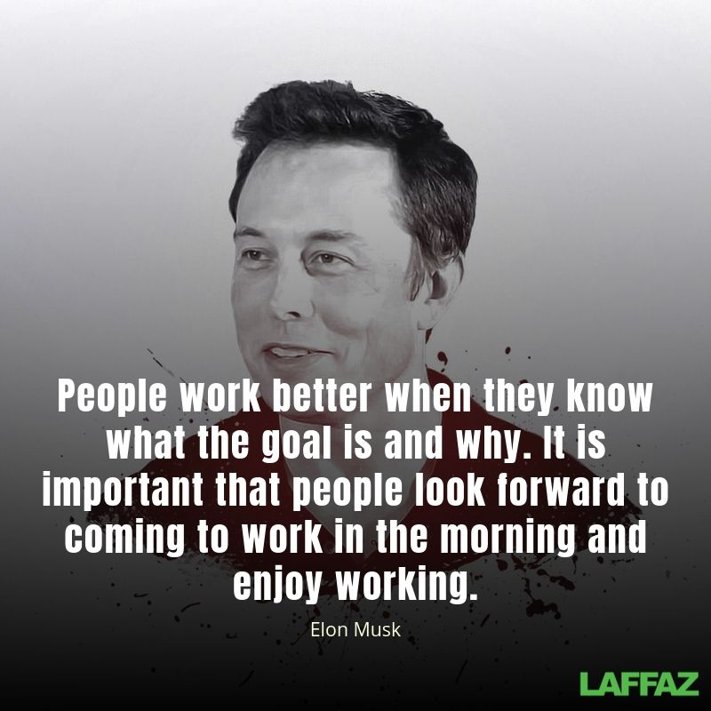 """""""People work better when they know what the goal is and why. It is important that people look forward to coming to work in the morning and enjoy working"""""""