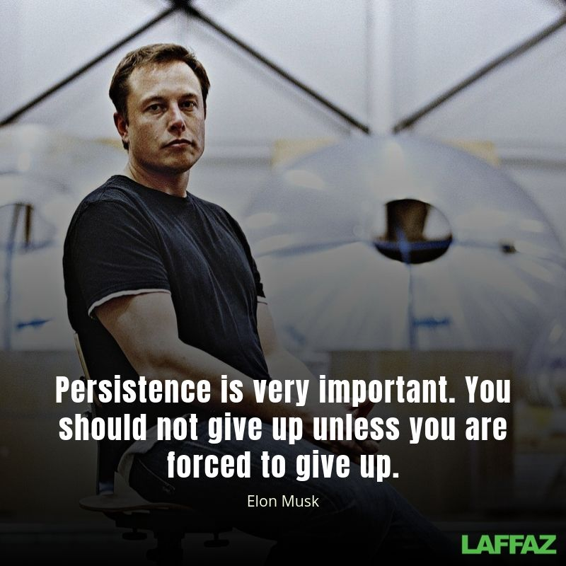 Persistence is very important. You should not give up unless you are forced to give up