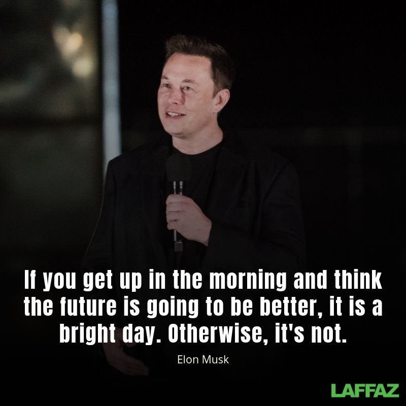 If you get up in the morning and think the future is going to be better, it is a bright day. Otherwise, it's not
